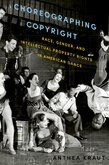 Choreographing Copyright: Race, Gender, and Intellectual Property Rights in American Dance