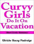 Curvy Girls Do It On Vacation: Short Erotic Romance