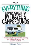 The Everything Family Guide to RV Travel and Campgrounds: From Choosing the Right Vehicle to Planning Your Trip--All You Need for Your Adventure on Wh