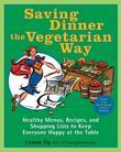 Saving Dinner the Vegetarian Way: Healthy Menus, Recipes, and Shopping Lists to Keep Everyone Happy at the Table