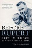 Before Rupert: Keith Murdoch and the Birth of a Dynasty
