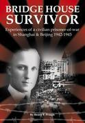 Bridge House Survivor: Experiences of a Civilian Prisoner-of-War in Shanghai & Beijing 1942¿1945