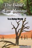 The Bible's Last Message To a Dying World