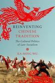 Reinventing Chinese Tradition: The Cultural Politics of Late Socialism
