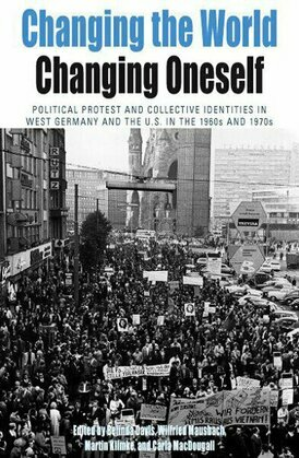 Changing the World, Changing Oneself: Political Protest and Collective Identities in West Germany and the U.S. in the 1960s and 1970s
