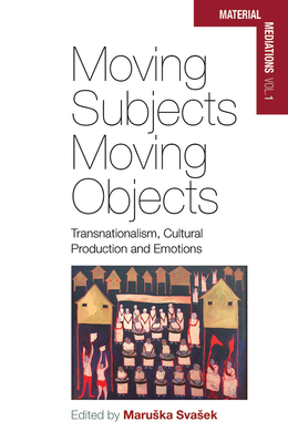 Moving Subjects, Moving Objects: Transnationalism, Cultural Production and Emotions