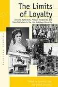 The Limits of Loyalty: Imperial Symbolism, Popular Allegiances, and State Patriotism in the Late Habsburg Monarchy