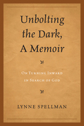 Unbolting the Dark, A Memoir: On Turning Inward in Search of God