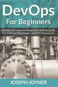DevOps For Beginners: DevOps Software Development Method Guide For Software Developers and IT Professionals