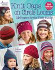 Knit Caps on Circle Looms: 10 Toppers for the Whole Family