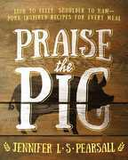 Praise the Pig: Loin to Belly, Shoulder to Ham¿Pork-Inspired Recipes for Every Meal