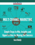 Multi Channel Marketing - Simple Steps to Win, Insights and Opportunities for Maxing Out Success