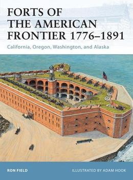 Forts of the American Frontier 1776-1891: California, Oregon, Washington, and Alaska