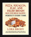 Pizza, Focaccia, Flat and Filled Breads For Your Bread Machine: Perfect Every Time