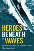 Heroes Beneath the Waves: True Submarine Stories of the Twentieth Century