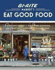 Bi-Rite Market's Eat Good Food: A Grocer's Guide to Shopping, Cooking &amp; Creating Community Through Food