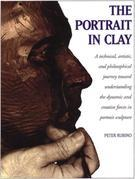 The Portrait in Clay: A Technical, Artistic, and Philosophical Journey Toward Understanding theDynamic and Creative Forces in Portrait Sculpture