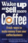 Wake Up and Sell More Coffee: Fresh Ways to Make Money from Your Coffee Business