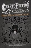 Weird Tales of Creepy Crawlies - A Fine Selection of Fantastical Short Stories of Mysterious Insects and Spiders (Cryptofiction Classics - Weird Tales