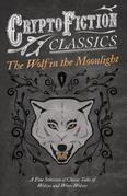The Wolf in the Moonlight - A Fine Selection of Classic Tales of Wolves and Were-Wolves (Cryptofiction Classics - Weird Tales of Strange Creatures)