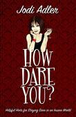 How Dare You?: Helpful Hints for Staying Sane in an Insane World