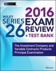 Wiley Series 26 Exam Review 2016 + Test Bank: The Investment Company and Variable Contracts Products Principal Examination