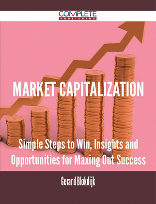 Market Capitalization - Simple Steps to Win, Insights and Opportunities for Maxing Out Success
