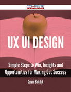 Ux Ui Design - Simple Steps to Win, Insights and Opportunities for Maxing Out Success
