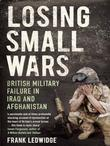 Losing Small Wars: British Military Failure in Iraq and Afghanistan