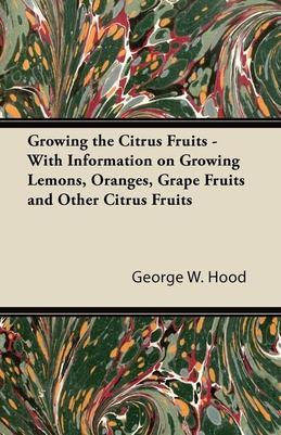 Growing the Citrus Fruits - With Information on Growing Lemons, Oranges, Grape Fruits and Other Citrus Fruits
