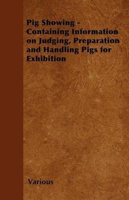 Pig Showing - Containing Information on Judging, Preparation and Handling Pigs for Exhibition