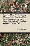 Courses of Exercises for Young Children in Sorting, Ravelling, Paper Tearing and Laying, Paper Folding, Reed Threading and Paper Cutting Skills