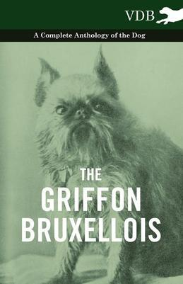 The Griffon Bruxellois - A Complete Anthology of the Dog