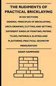 The Rudiments of Practical Bricklaying - In Six Sections - General Principles of Bricklaying, Arch Drawing, Cutting, and Setting, Different Kinds of P