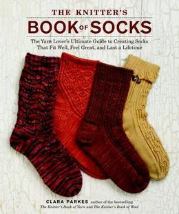 The Knitter's Book of Socks: The Yarn Lover's Ultimate Guide to Creating Socks That Fit Well, Feel Great, and Last a Lifetime