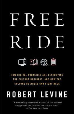 Free Ride: How Digital Parasites are Destroying the Culture Business, and How the Culture Business Can Fight Back