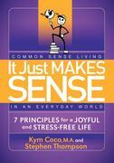 It Just Makes Sense: Common Sense Living in an Everyday World: 7 Principles for a Joyful and Stress Free Life