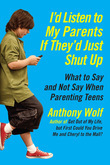 I'd Listen to My Parents If They'd Just Shut Up: What to Say and Not Say When Parenting Teens Today