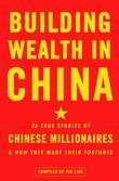 Building Wealth in China: 36 True Stories of Chinese Millionaires and How They Made Their Fortunes