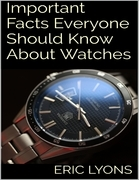 Important Facts Everyone Should Know About Watches