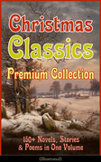 Christmas Classics Premium Collection: 150+ Novels, Stories & Poems in One Volume (Illustrated)