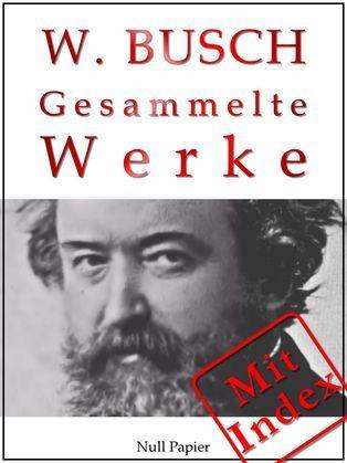 Wilhelm Busch - Gesammelte Werke - Bildergeschichten, Märchen, Erzählungen, Gedichte