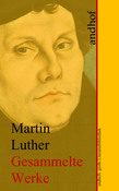Martin Luther: Gesammelte Werke