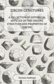 Zircon Gemstones - A Collection of Historical Articles on the Origins, Structure and Properties of Zircon