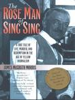 The Rose Man of Sing Sing: A True Tale of Life, Murder, and Redemption in the Age of Yellow Journalism