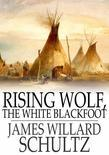 Rising Wolf, the White Blackfoot: Hugh Monroe's Story of his First Year on the Plains