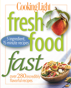 Cooking Light Fresh Food Fast: Over 280 Incredibly Flavorful 5-Ingredient 15-Minute Recipes
