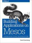 Building Applications on Mesos: Leveraging Resilient, Scalable, and Distributed Systems