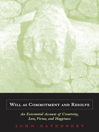 Will as Commitment and Resolve: An Existential Account of Creativity, Love, Virtue, and Happiness