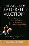 The CCL Guide to Leadership in Action: How Managers and Organizations Can Improve the Practice of Leadership